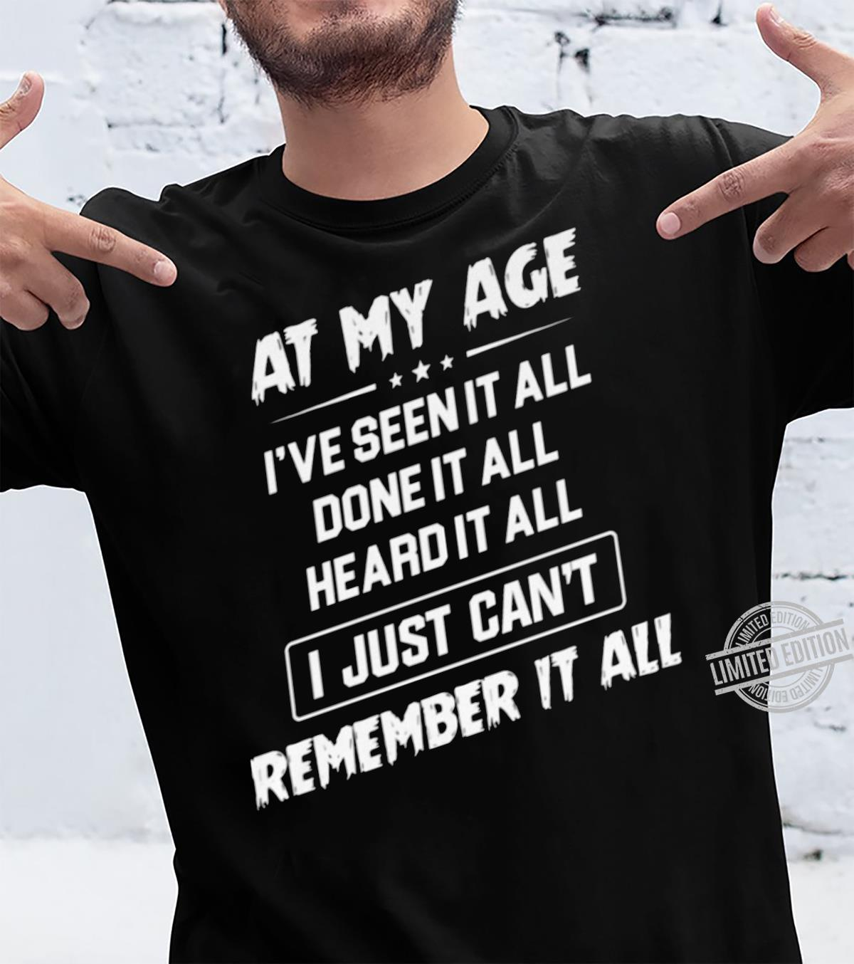 At My Age I've Seen It All Done It All Heard It All I Just Can't Remember It All Shirt unisex