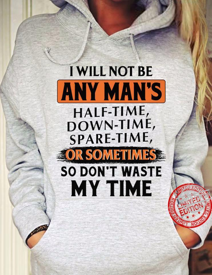 I Will Not Be Any Man's Half Time Down Time Spare Time Or Sometimes So Don't Waste My Time Shirt