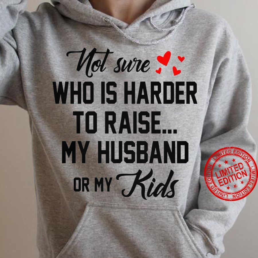 Not Sure Who Is Harder To Raise My Husband Or My Kids Shirt