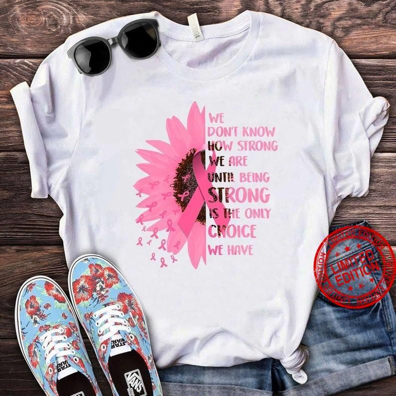 We Don't Know How Strong We Are Until Being Strong Is The Only Choice We Have Shirt